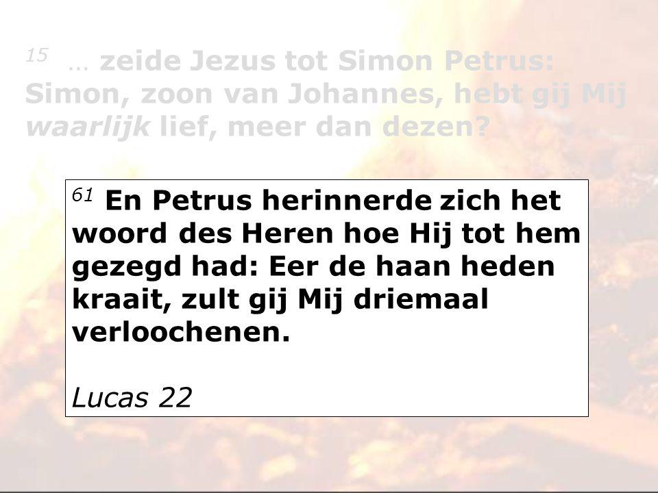 61 En Petrus herinnerde zich het woord des Heren hoe Hij tot hem gezegd had: Eer de haan heden kraait, zult gij Mij driemaal verloochenen. Lucas 22 15