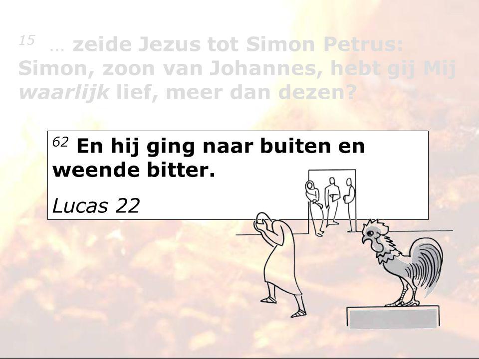 62 En hij ging naar buiten en weende bitter. Lucas 22 15 … zeide Jezus tot Simon Petrus: Simon, zoon van Johannes, hebt gij Mij waarlijk lief, meer da