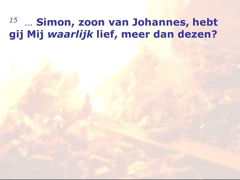 15 … Simon, zoon van Johannes, hebt gij Mij waarlijk lief, meer dan dezen?