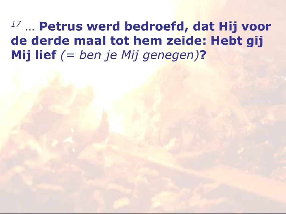17 … Petrus werd bedroefd, dat Hij voor de derde maal tot hem zeide: Hebt gij Mij lief (= ben je Mij genegen)?