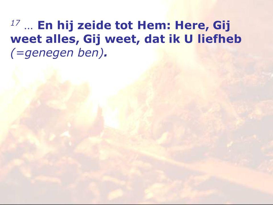 17 … En hij zeide tot Hem: Here, Gij weet alles, Gij weet, dat ik U liefheb (=genegen ben).