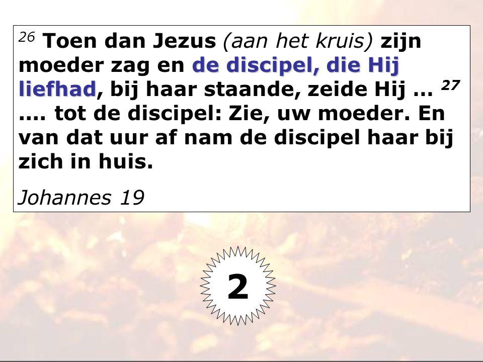 de discipel, die Hij liefhad 26 Toen dan Jezus (aan het kruis) zijn moeder zag en de discipel, die Hij liefhad, bij haar staande, zeide Hij … 27.... t