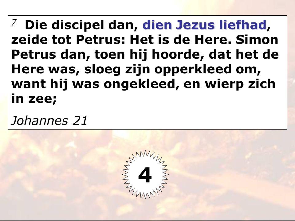 dien Jezus liefhad 7 Die discipel dan, dien Jezus liefhad, zeide tot Petrus: Het is de Here. Simon Petrus dan, toen hij hoorde, dat het de Here was, s