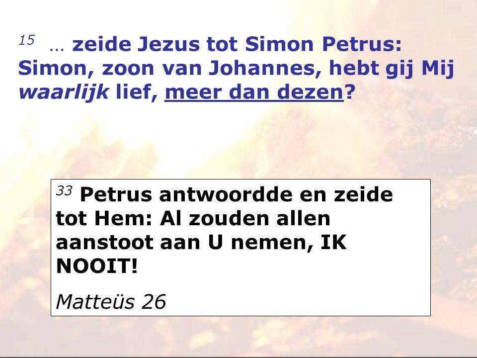15 … zeide Jezus tot Simon Petrus: Simon, zoon van Johannes, hebt gij Mij waarlijk lief, meer dan dezen? 33 Petrus antwoordde en zeide tot Hem: Al zou