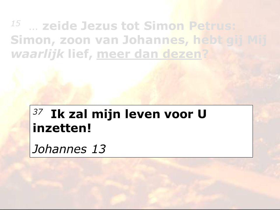 15 … zeide Jezus tot Simon Petrus: Simon, zoon van Johannes, hebt gij Mij waarlijk lief, meer dan dezen? 37 Ik zal mijn leven voor U inzetten! Johanne