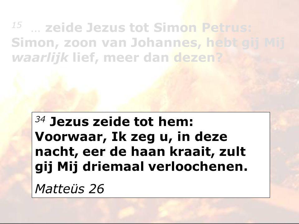 34 Jezus zeide tot hem: Voorwaar, Ik zeg u, in deze nacht, eer de haan kraait, zult gij Mij driemaal verloochenen. Matteüs 26 15 … zeide Jezus tot Sim