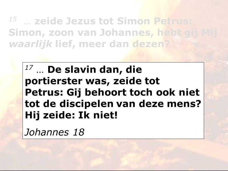 17 … De slavin dan, die portierster was, zeide tot Petrus: Gij behoort toch ook niet tot de discipelen van deze mens? Hij zeide: Ik niet! Johannes 18