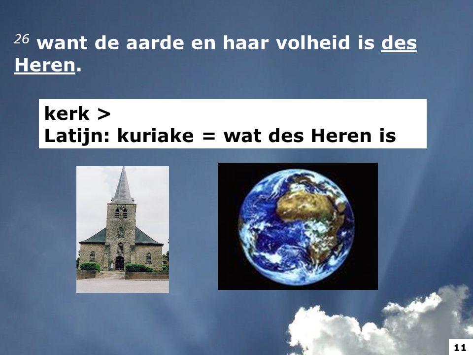 26 want de aarde en haar volheid is des Heren. kerk > Latijn: kuriake = wat des Heren is 11