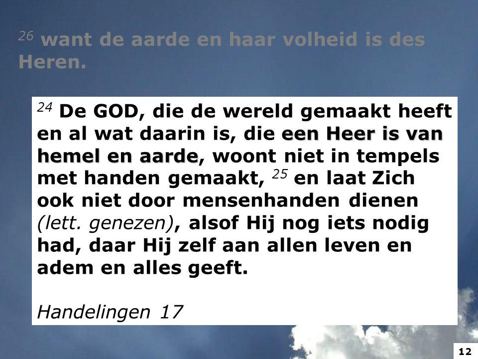 26 want de aarde en haar volheid is des Heren. een Heer is van hemel en aarde 24 De GOD, die de wereld gemaakt heeft en al wat daarin is, die een Heer