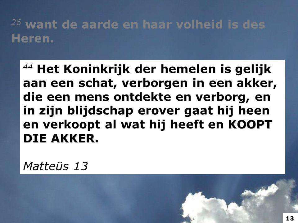 26 want de aarde en haar volheid is des Heren. KOOPT DIE AKKER 44 Het Koninkrijk der hemelen is gelijk aan een schat, verborgen in een akker, die een