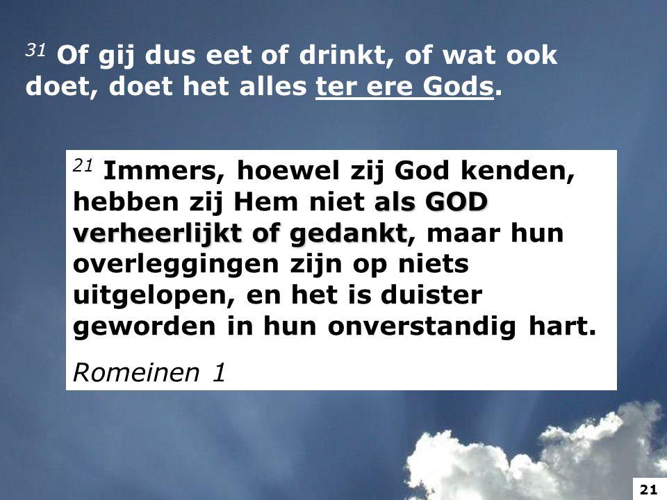 31 Of gij dus eet of drinkt, of wat ook doet, doet het alles ter ere Gods. als GOD verheerlijkt of gedankt 21 Immers, hoewel zij God kenden, hebben zi
