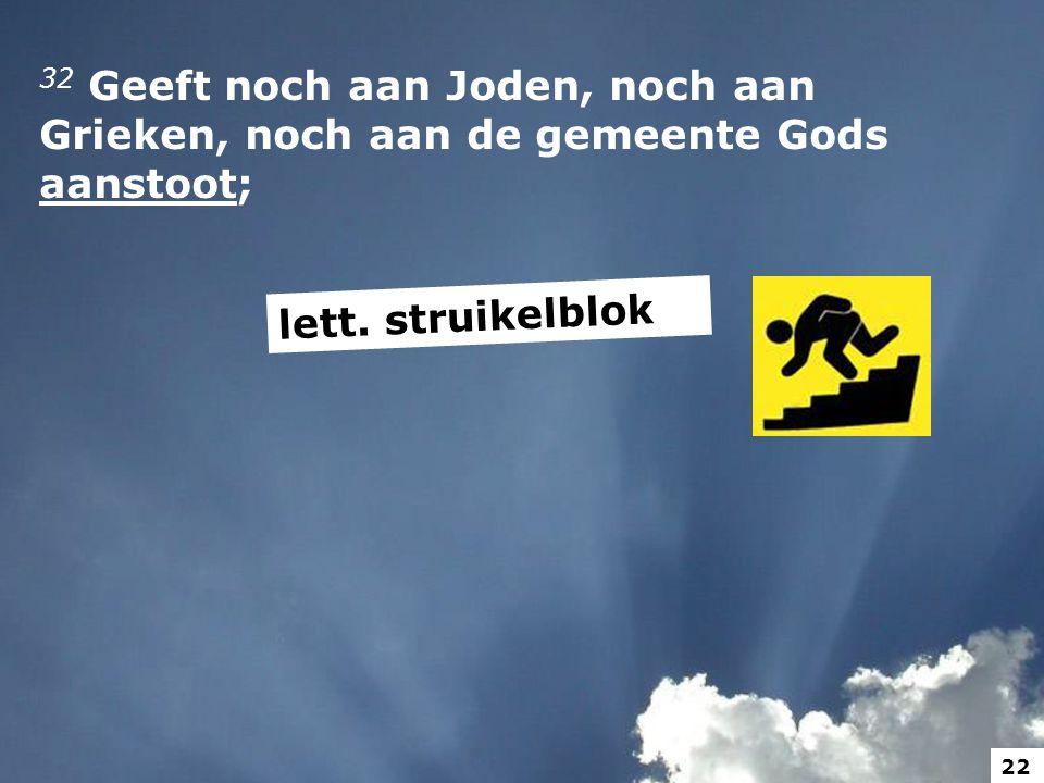 32 Geeft noch aan Joden, noch aan Grieken, noch aan de gemeente Gods aanstoot; lett. struikelblok 22