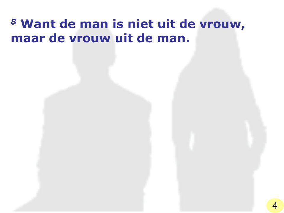 9 De man is immers niet geschapen om de vrouw, maar de vrouw om de man. 5