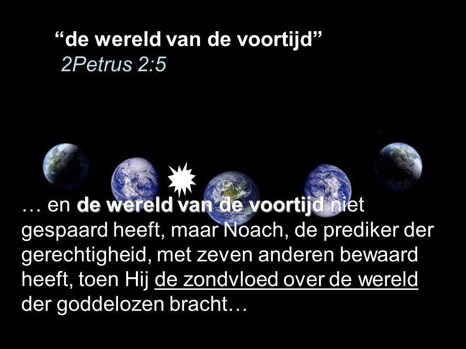 de wereld van de voortijd 2Petrus 2:5 de wereld van de voortijd … en de wereld van de voortijd niet gespaard heeft, maar Noach, de prediker der gerechtigheid, met zeven anderen bewaard heeft, toen Hij de zondvloed over de wereld der goddelozen bracht…