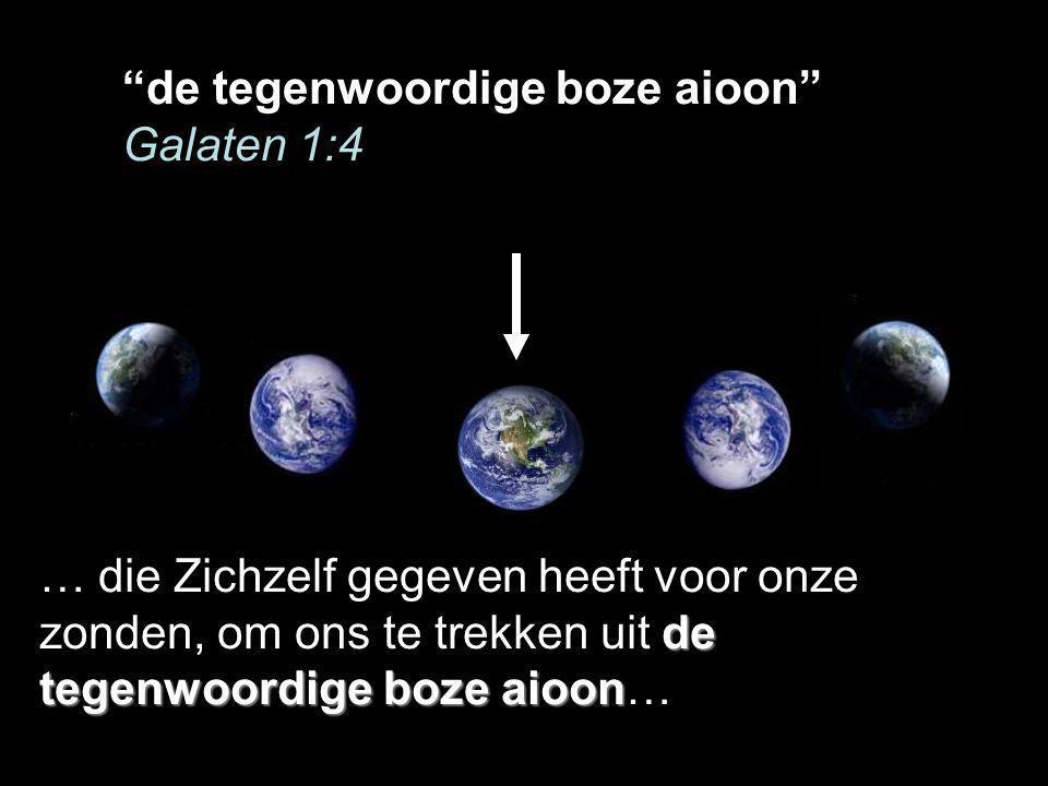 de tegenwoordige boze aioon Galaten 1:4 de tegenwoordige boze aioon … die Zichzelf gegeven heeft voor onze zonden, om ons te trekken uit de tegenwoordige boze aioon…