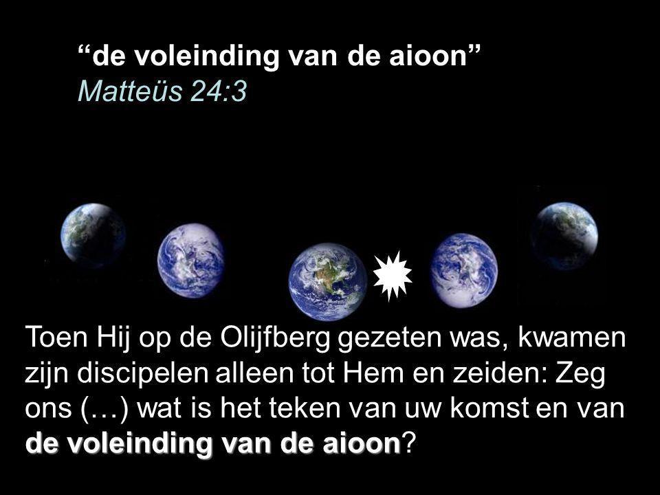 de voleinding van de aioon Toen Hij op de Olijfberg gezeten was, kwamen zijn discipelen alleen tot Hem en zeiden: Zeg ons (…) wat is het teken van uw komst en van de voleinding van de aioon?