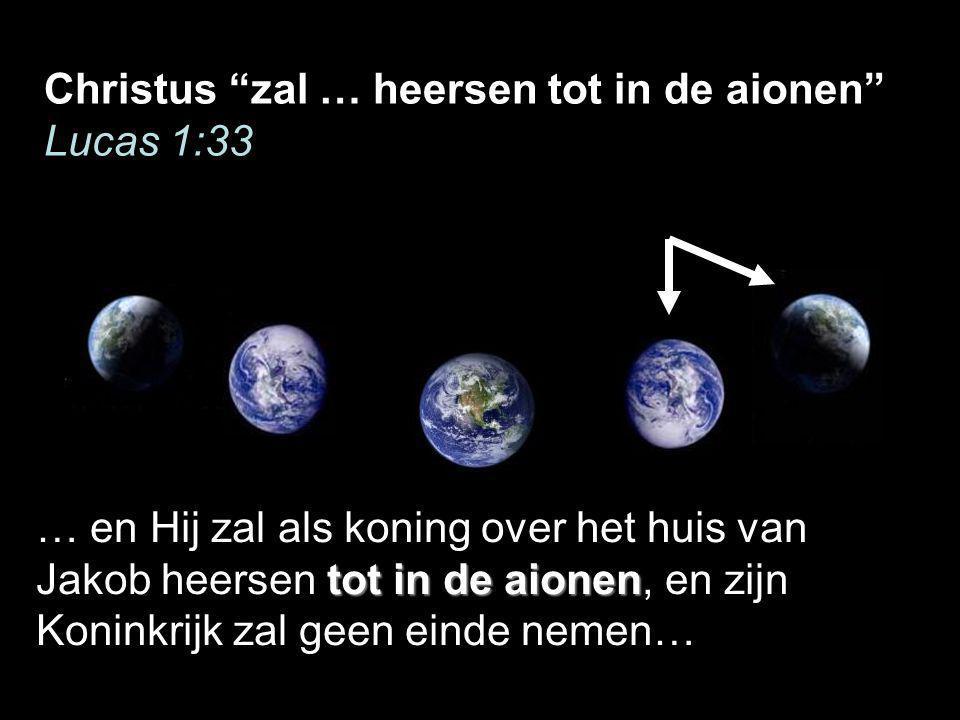 Christus zal … heersen tot in de aionen Lucas 1:33 tot in de aionen … en Hij zal als koning over het huis van Jakob heersen tot in de aionen, en zijn Koninkrijk zal geen einde nemen…