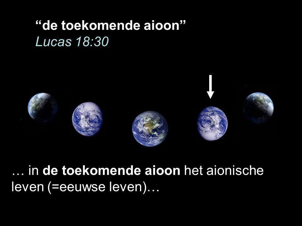de toekomende aioon Lucas 18:30 … in de toekomende aioon het aionische leven (=eeuwse leven)…
