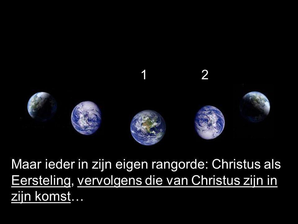 Maar ieder in zijn eigen rangorde: Christus als Eersteling, vervolgens die van Christus zijn in zijn komst… 12