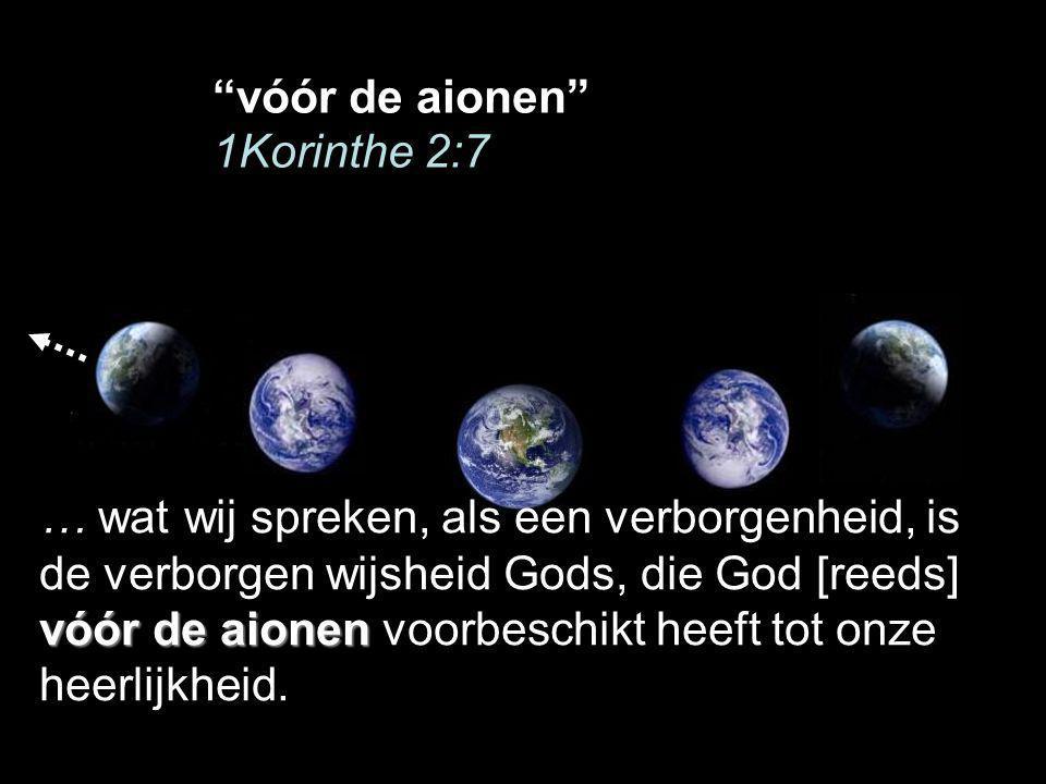 vóór de aionen 1Korinthe 2:7 vóór de aionen … wat wij spreken, als een verborgenheid, is de verborgen wijsheid Gods, die God [reeds] vóór de aionen voorbeschikt heeft tot onze heerlijkheid.