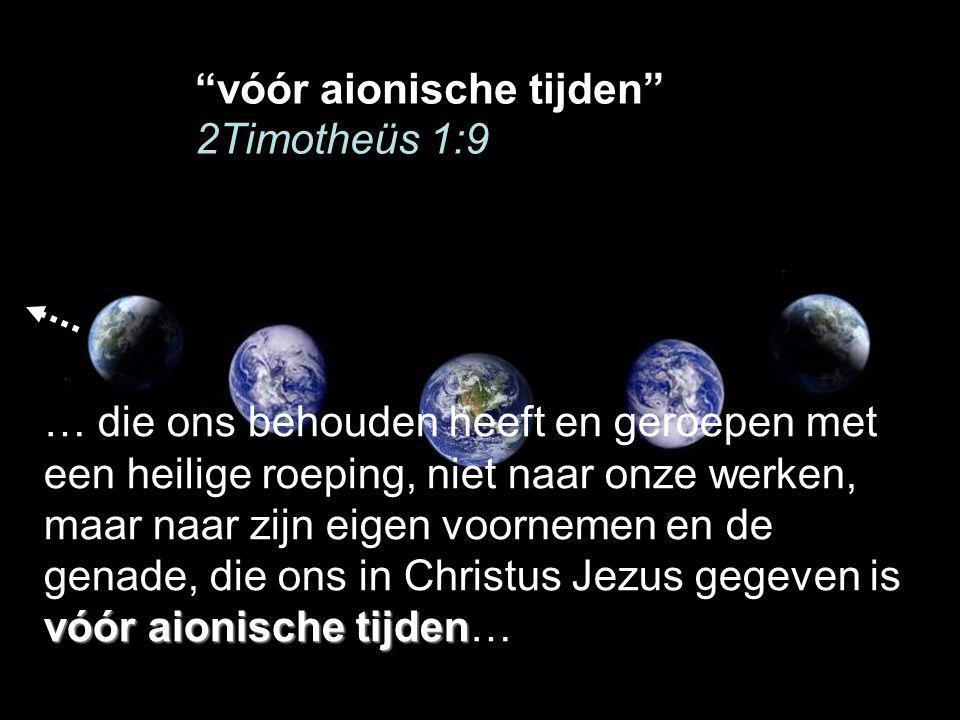 vóór aionische tijden … die ons behouden heeft en geroepen met een heilige roeping, niet naar onze werken, maar naar zijn eigen voornemen en de genade, die ons in Christus Jezus gegeven is vóór aionische tijden…