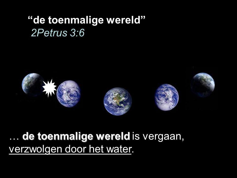 de toenmalige wereld 2Petrus 3:6 de toenmalige wereld … de toenmalige wereld is vergaan, verzwolgen door het water.