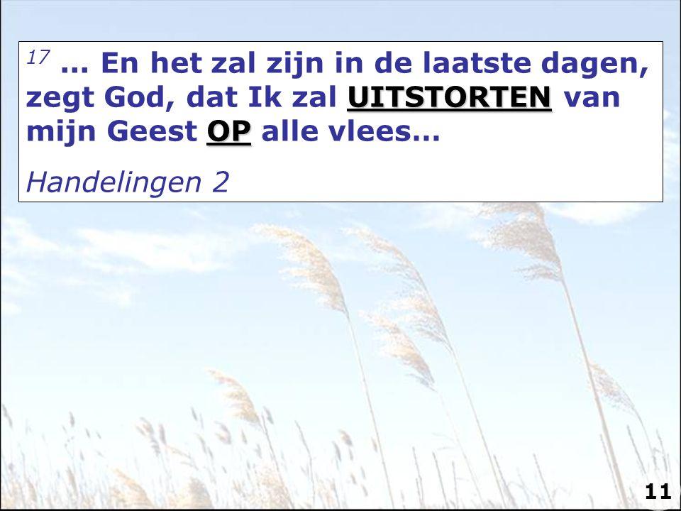 UITSTORTEN OP 17... En het zal zijn in de laatste dagen, zegt God, dat Ik zal UITSTORTEN van mijn Geest OP alle vlees… Handelingen 2 11