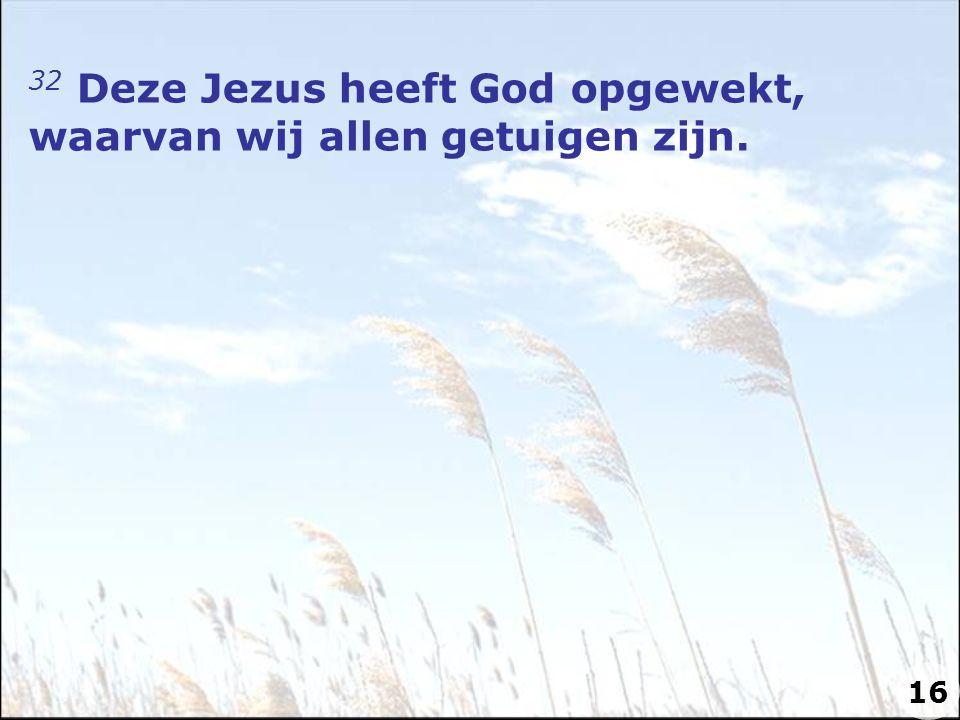 32 Deze Jezus heeft God opgewekt, waarvan wij allen getuigen zijn. 16