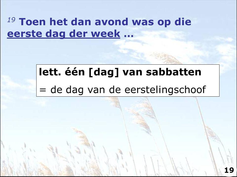 19 Toen het dan avond was op die eerste dag der week … lett. één [dag] van sabbatten = de dag van de eerstelingschoof 19