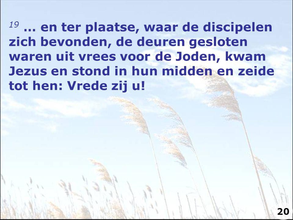 19 … en ter plaatse, waar de discipelen zich bevonden, de deuren gesloten waren uit vrees voor de Joden, kwam Jezus en stond in hun midden en zeide tot hen: Vrede zij u.