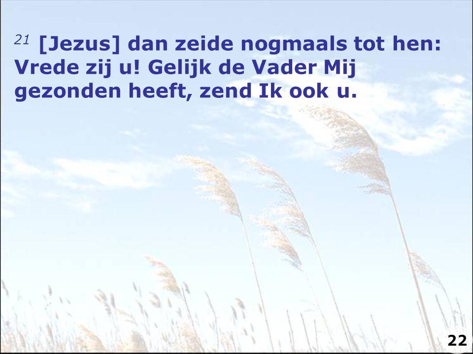 21 [Jezus] dan zeide nogmaals tot hen: Vrede zij u! Gelijk de Vader Mij gezonden heeft, zend Ik ook u. 22