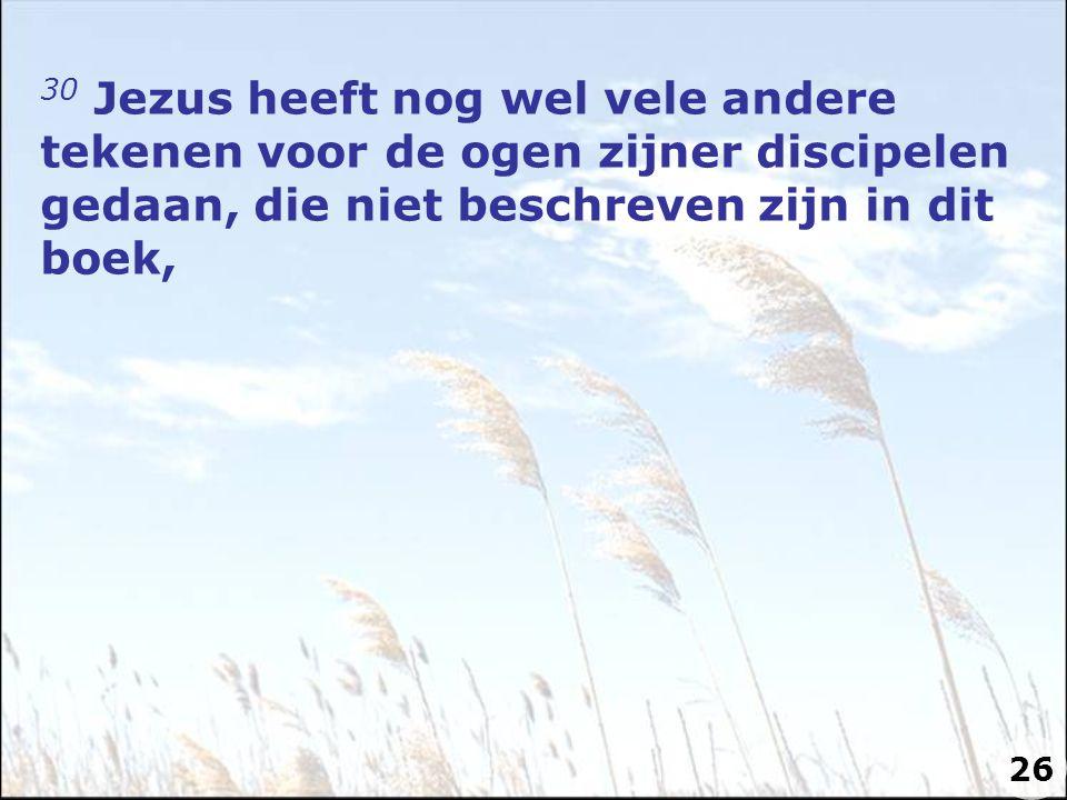 30 Jezus heeft nog wel vele andere tekenen voor de ogen zijner discipelen gedaan, die niet beschreven zijn in dit boek, 26