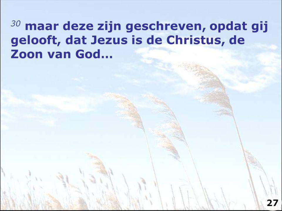 30 maar deze zijn geschreven, opdat gij gelooft, dat Jezus is de Christus, de Zoon van God… 27