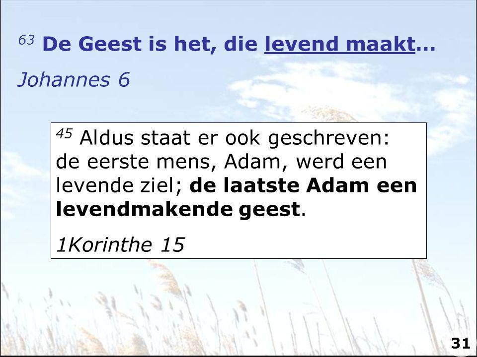 63 De Geest is het, die levend maakt… Johannes 6 45 Aldus staat er ook geschreven: de eerste mens, Adam, werd een levende ziel; de laatste Adam een levendmakende geest.