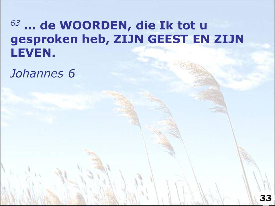 63 … de WOORDEN, die Ik tot u gesproken heb, ZIJN GEEST EN ZIJN LEVEN. Johannes 6 33