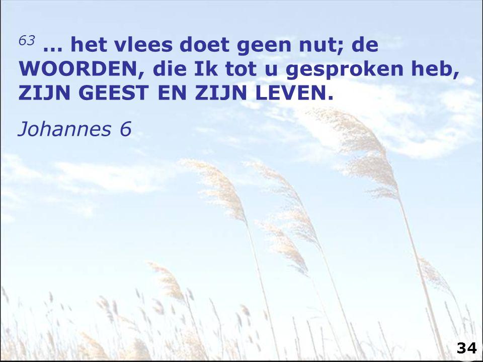 63 … het vlees doet geen nut; de WOORDEN, die Ik tot u gesproken heb, ZIJN GEEST EN ZIJN LEVEN. Johannes 6 34