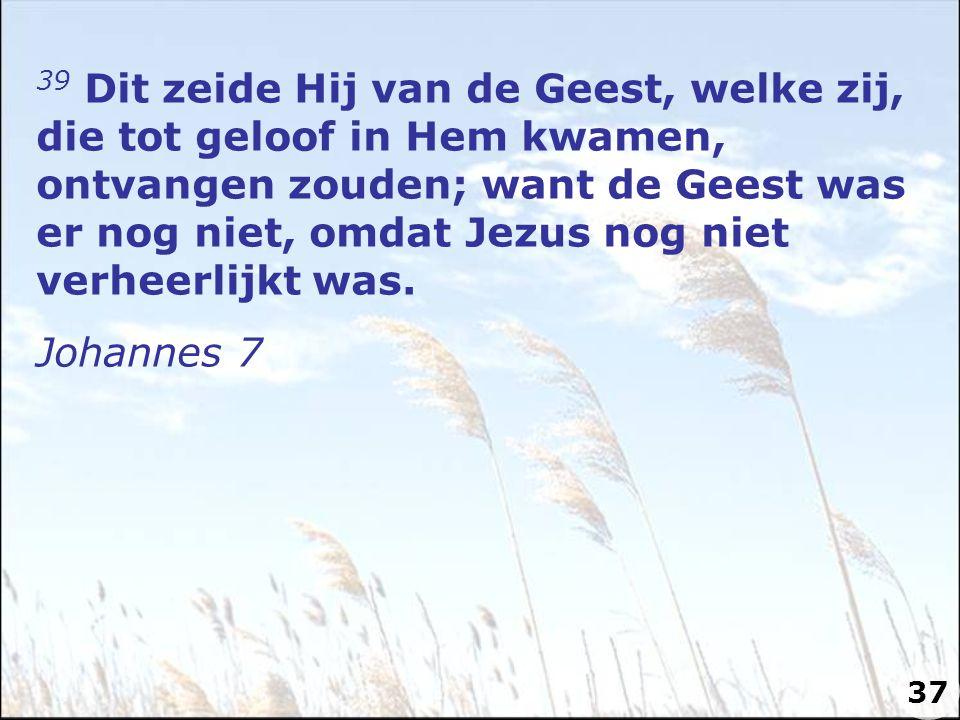 39 Dit zeide Hij van de Geest, welke zij, die tot geloof in Hem kwamen, ontvangen zouden; want de Geest was er nog niet, omdat Jezus nog niet verheerl