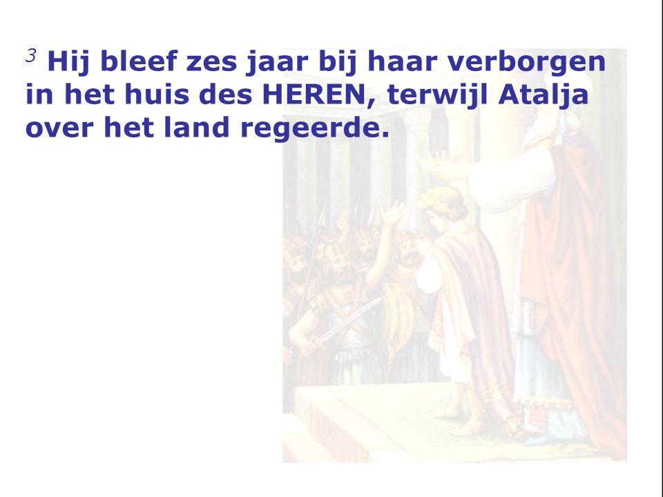 3 Hij bleef zes jaar bij haar verborgen in het huis des HEREN, terwijl Atalja over het land regeerde.