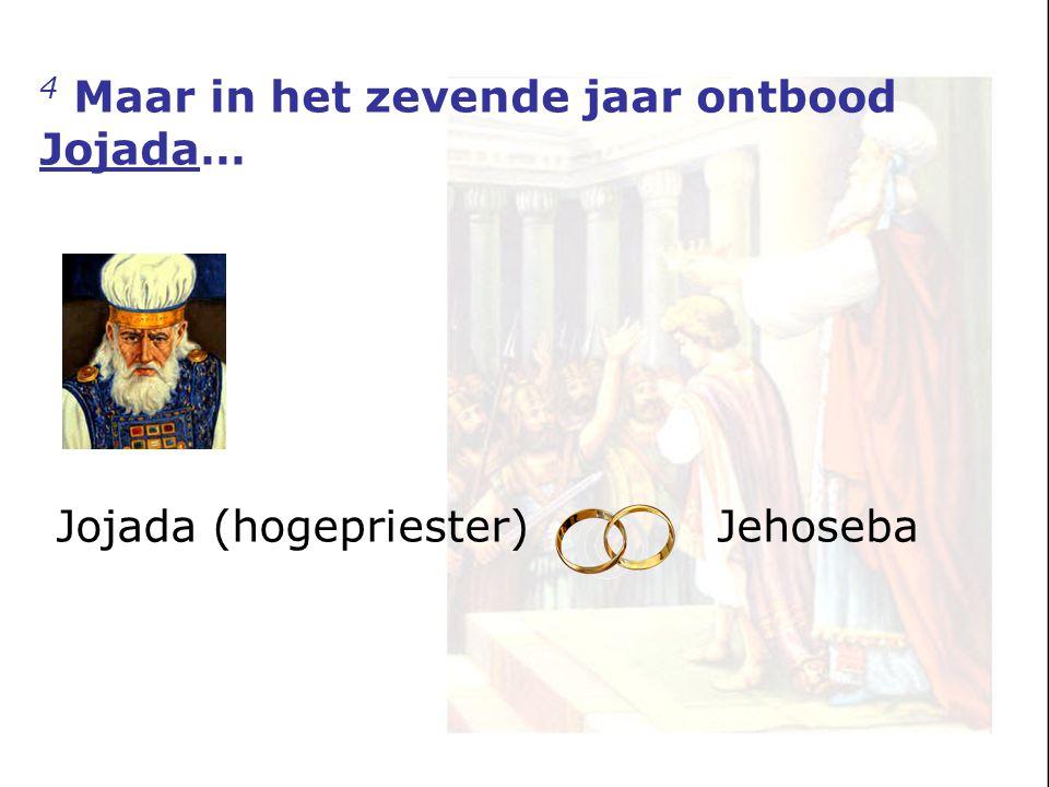 4 Maar in het zevende jaar ontbood Jojada… Jojada (hogepriester)Jehoseba