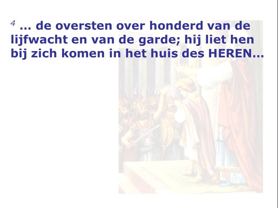 4 … de oversten over honderd van de lijfwacht en van de garde; hij liet hen bij zich komen in het huis des HEREN…