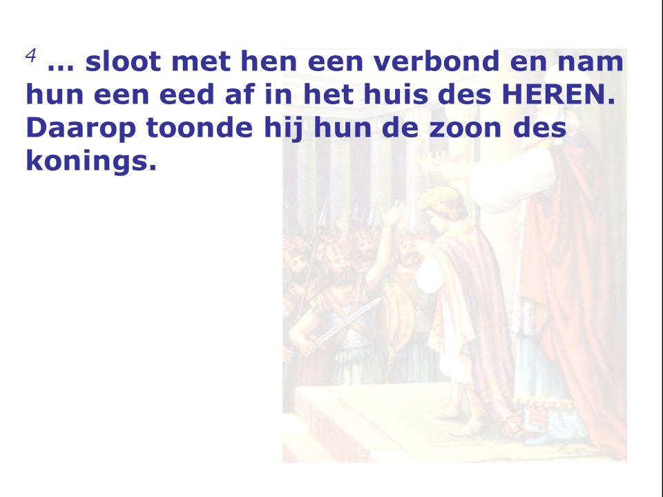 4 … sloot met hen een verbond en nam hun een eed af in het huis des HEREN. Daarop toonde hij hun de zoon des konings.