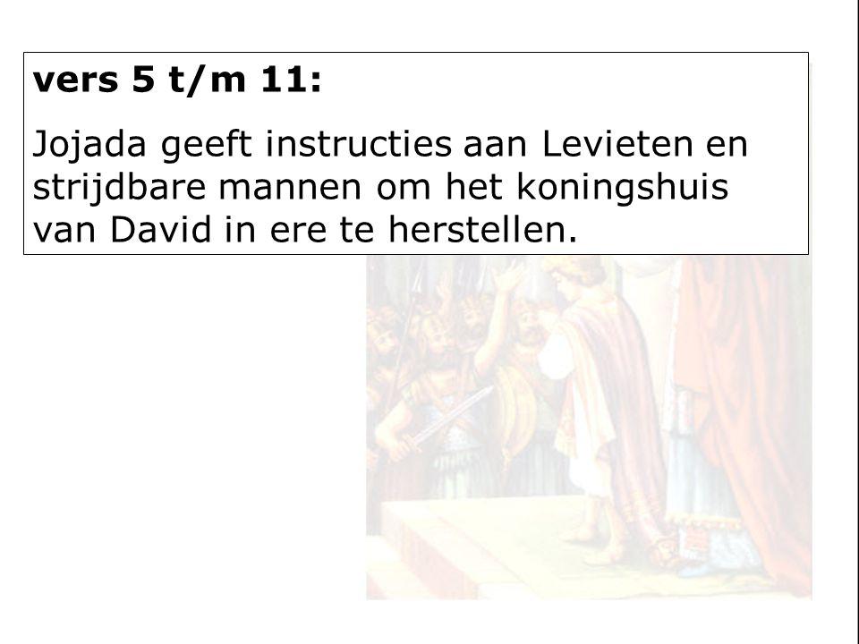 vers 5 t/m 11: Jojada geeft instructies aan Levieten en strijdbare mannen om het koningshuis van David in ere te herstellen.