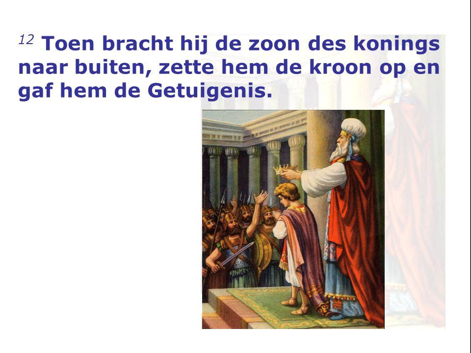12 Toen bracht hij de zoon des konings naar buiten, zette hem de kroon op en gaf hem de Getuigenis.