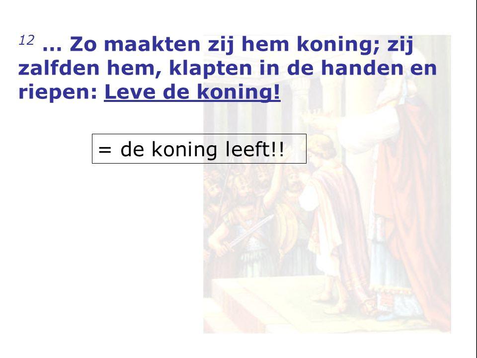 12 … Zo maakten zij hem koning; zij zalfden hem, klapten in de handen en riepen: Leve de koning! = de koning leeft!!