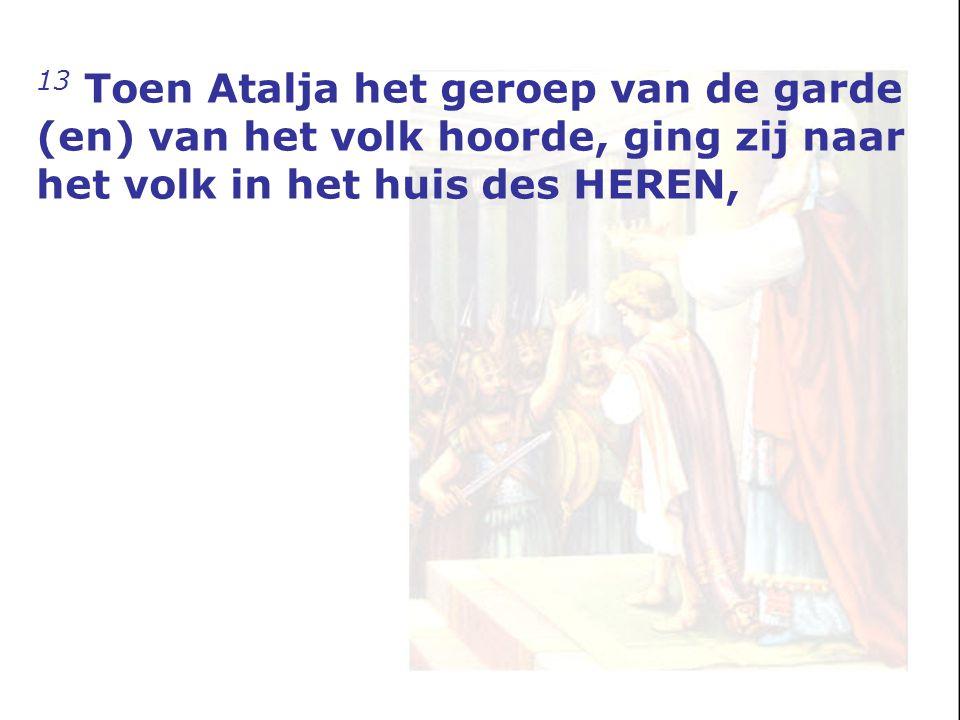 13 Toen Atalja het geroep van de garde (en) van het volk hoorde, ging zij naar het volk in het huis des HEREN,