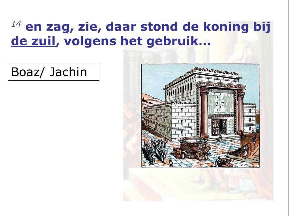 14 en zag, zie, daar stond de koning bij de zuil, volgens het gebruik… Boaz/ Jachin