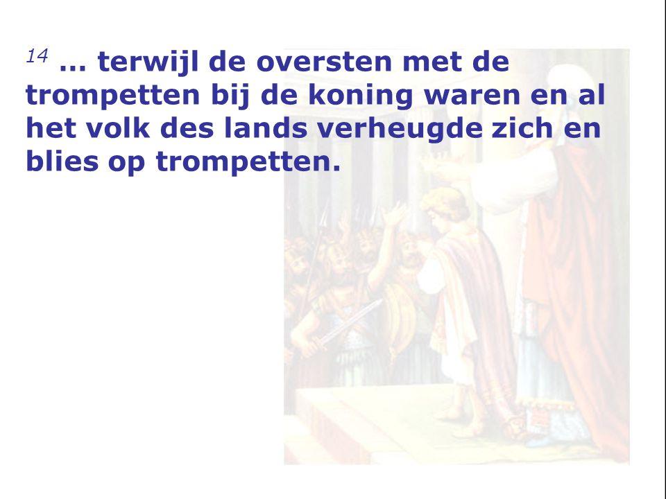14 … terwijl de oversten met de trompetten bij de koning waren en al het volk des lands verheugde zich en blies op trompetten.