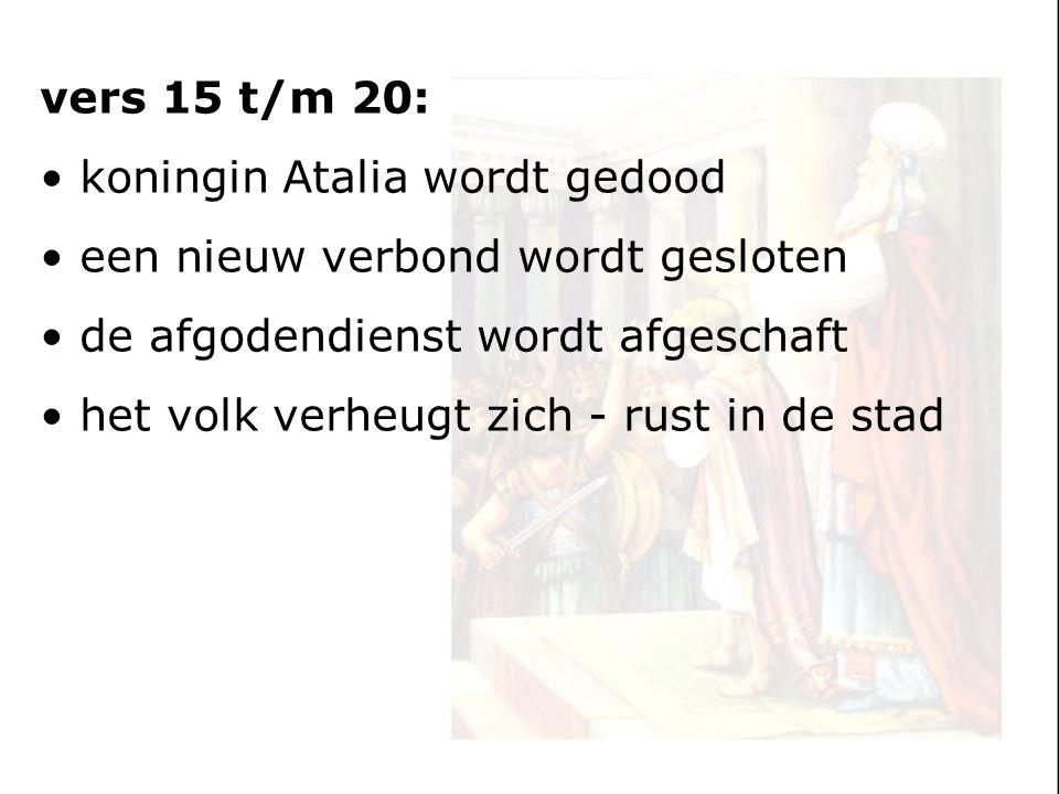 vers 15 t/m 20: koningin Atalia wordt gedood een nieuw verbond wordt gesloten de afgodendienst wordt afgeschaft het volk verheugt zich - rust in de st
