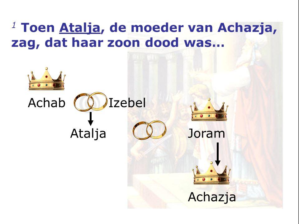 Achab Izebel Atalja Joram Achazja 1 Toen Atalja, de moeder van Achazja, zag, dat haar zoon dood was…