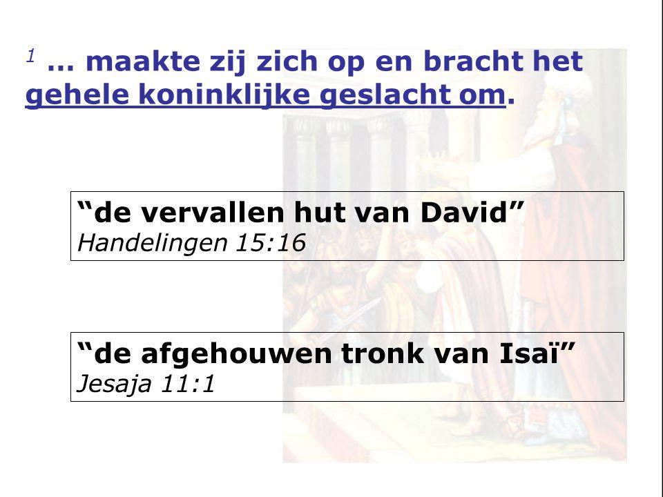 """1 … maakte zij zich op en bracht het gehele koninklijke geslacht om. """"de vervallen hut van David"""" Handelingen 15:16 """"de afgehouwen tronk van Isaï"""" Jes"""
